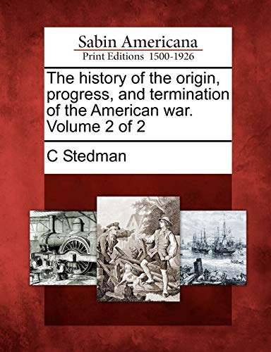 The history of the origin, progress, and termination of the American war. Volume 2 of 2: C Stedman