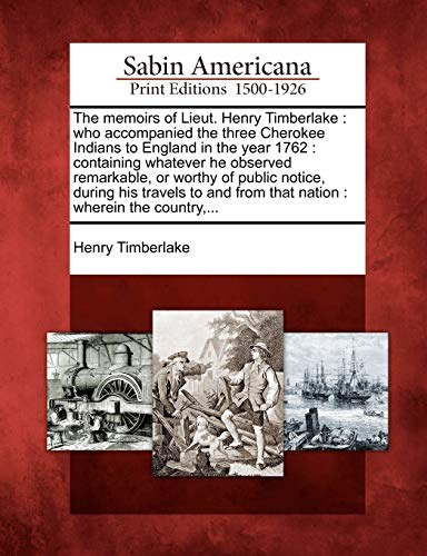 9781275817098: The memoirs of Lieut. Henry Timberlake: who accompanied the three Cherokee Indians to England in the year 1762 : containing whatever he observed from that nation : wherein the country.
