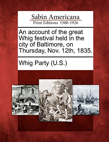 An Account of the Great Whig Festival Held in the City of Baltimore, on Thursday, Nov. 12th, 1835.