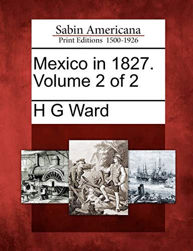 Mexico in 1827. Volume 2 of 2: H G WARD