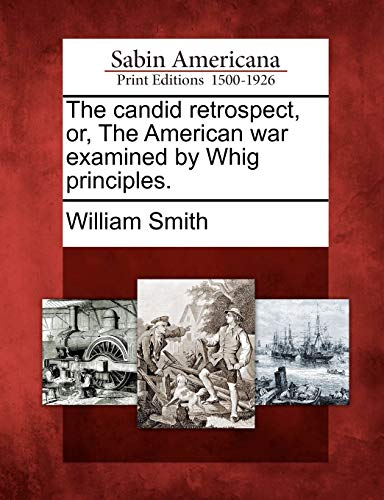 The candid retrospect, or, The American war examined by Whig principles.: William Smith