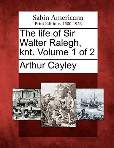 The life of Sir Walter Ralegh, knt. Volume 1 of 2: Arthur Cayley