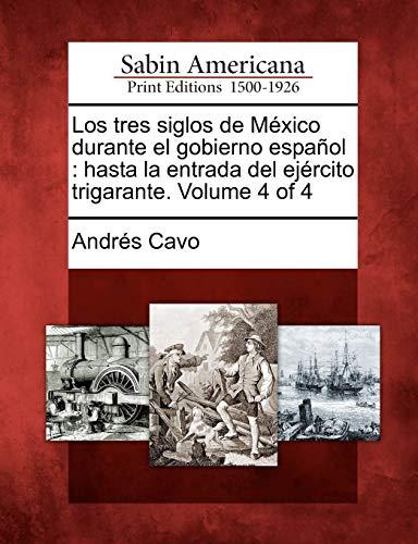 9781275846234: Los Tres Siglos de M Xico Durante El Gobierno Espa Ol: Hasta La Entrada del Ej Rcito Trigarante. Volume 4 of 4