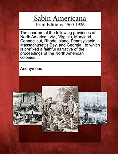 9781275846241: The charters of the following provinces of North America: viz., Virginia, Maryland, Connecticut, Rhode Island, Pennsylvania, Massachusett's Bay, and ... proceedings of the North American colonies...