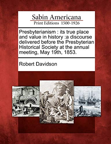 Presbyterianism: its true place and value in history :a discourse delivered before the Presbyterian Historical Society at the annual meeting, May 19th, 1853. (1275851169) by Davidson, Robert