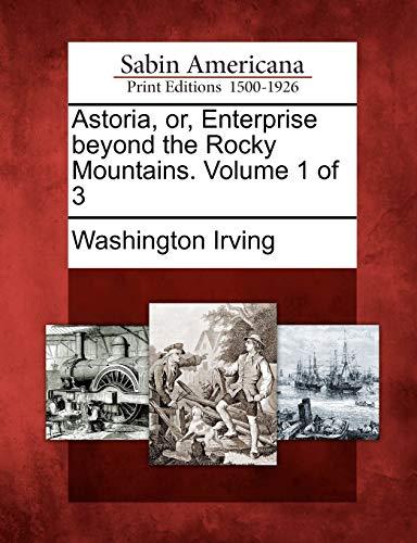 Astoria, or, Enterprise beyond the Rocky Mountains. Volume 1 of 3