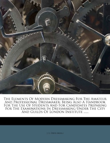 9781276464024: The Elements Of Modern Dressmaking For The Amateur And Professional Dressmaker: Being Also A Handbook For The Use Of Students And For Candidates ... City And Guilds Of London Institute ......