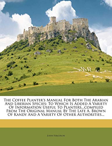 9781276474313: The Coffee Planter's Manual For Both The Arabian And Liberian Species: To Which Is Added A Variety Of Information Useful To Planters...compiled From ... Kandy And A Variety Of Other Authorities...