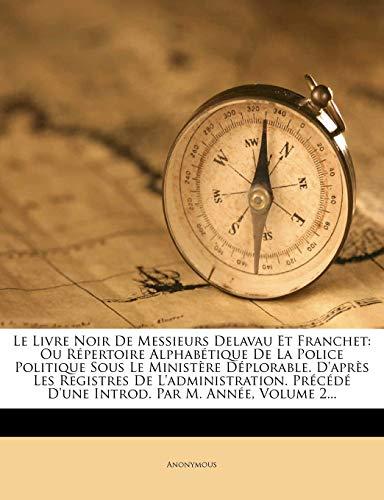9781276720809: Le Livre Noir De Messieurs Delavau Et Franchet: Ou Répertoire Alphabétique De La Police Politique Sous Le Ministère Déplorable. D'après Les Registres ... Par M. Année, Volume 2... (French Edition)