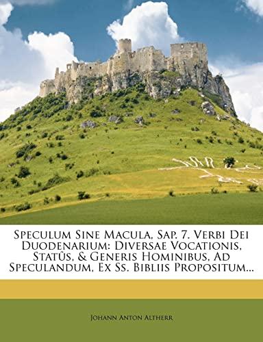 9781276749510: Speculum Sine Macula, Sap. 7. Verbi Dei Duodenarium: Diversae Vocationis, Statûs, & Generis Hominibus, Ad Speculandum, Ex Ss. Bibliis Propositum... (Latin Edition)