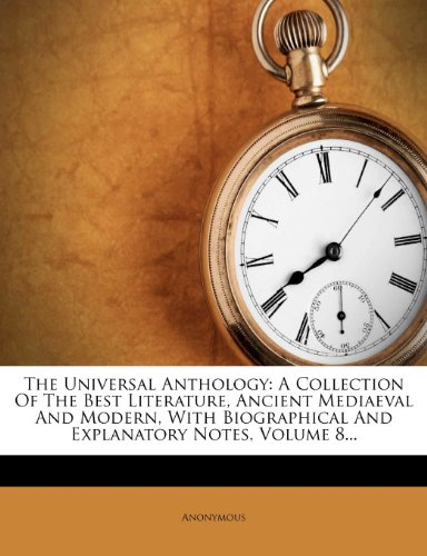 9781276754347: The Universal Anthology: A Collection Of The Best Literature, Ancient Mediaeval And Modern, With Biographical And Explanatory Notes, Volume 8...