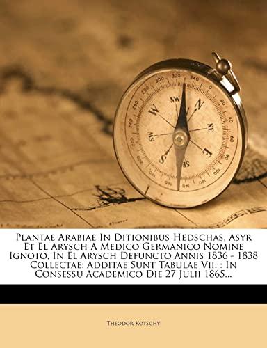 9781276902441: Plantae Arabiae In Ditionibus Hedschas, Asyr Et El Arysch A Medico Germanico Nomine Ignoto, In El Arysch Defuncto Annis 1836 - 1838 Collectae: Additae ... Die 27 Julii 1865... (Latin Edition)