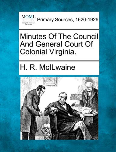 Minutes Of The Council And General Court Of Colonial Virginia.: H. R. McIlwaine