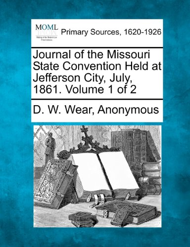 Journal of the Missouri State Convention Held at Jefferson City, July, 1861. Volume 1 of 2: D. W. ...