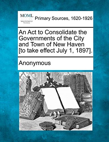 An ACT to Consolidate the Governments of the City and Town of New Haven To Take Effect July 1, 1897...