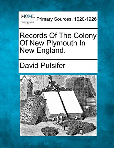 Records Of The Colony Of New Plymouth In New England.: David Pulsifer