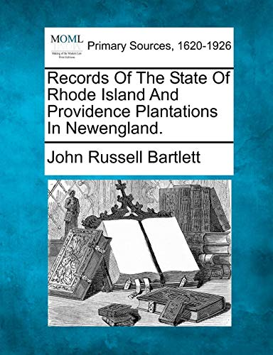 Records Of The State Of Rhode Island And Providence Plantations In Newengland.: John Russell ...