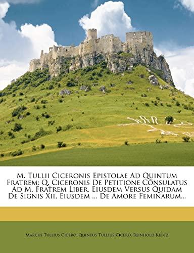 9781277123869: M. Tullii Ciceronis Epistolae Ad Quintum Fratrem: Q. Ciceronis De Petitione Consulatus Ad M. Fratrem Liber, Eiusdem Versus Quidam De Signis Xii, Eiusdem ... De Amore Feminarum...