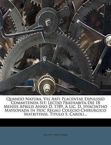 9781277573053: Quando Natura, Vel Arti Placentae Expulssio Commitenda Sit: Lectio Praehabita Die 18 Mensis Aprilis Anno D. 1789. À Lic. D. Hyacintho Maysonada In Hoc ... Titulo S. Caroli... (Latin Edition)