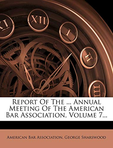 Report Of The ... Annual Meeting Of The American Bar Association, Volume 7... (1277630240) by Association, American Bar; Sharswood, George