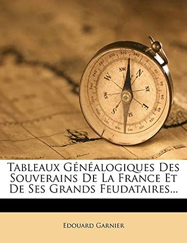 Tableaux Généalogiques Des Souverains De La France Et De Ses Grands Feudataires... (French Edition) (1277686122) by Garnier, Edouard
