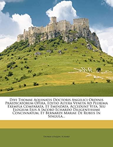 9781278206028: Divi Thomae Aquinatis Doctoris Angelici Ordinis Praedicatorum Opera. Editio Altera Veneta Ad Plurima Exempla Comparata, Et Emendata. Accedunt Vita, ... Et Bernardi Mariae De Rubeis In Singula...
