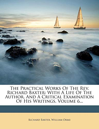 The Practical Works Of The Rev. Richard Baxter: With A Life Of The Author, And A Critical Examination Of His Writings, Volume 6... (9781278337432) by Baxter, Richard; Orme, William