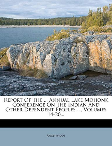 9781278394565: Report Of The ... Annual Lake Mohonk Conference On The Indian And Other Dependent Peoples ..., Volumes 14-20...