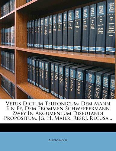 9781278568140: Vetus Dictum Teutonicum: Dem Mann Ein Ey, Dem Frommen Schweppermann Zwey In Argumentum Disputandi Propositum. [g. H. Maier, Resp.]. Recusa...