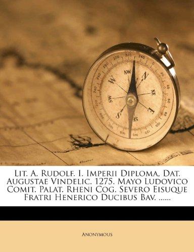 9781278647791: Lit. A. Rudolf. I. Imperii Diploma, Dat. Augustae Vindelic. 1275. Mayo Ludovico Comit. Palat. Rheni Cog. Severo Eisuque Fratri Henerico Ducibus Bav. ......