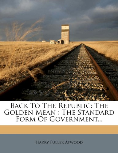 9781278697062: Back To The Republic: The Golden Mean : The Standard Form Of Government...