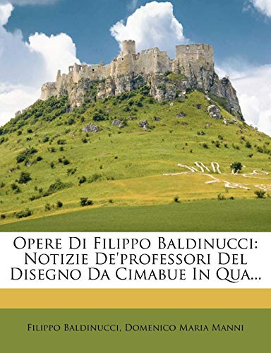 9781278768496: Opere Di Filippo Baldinucci: Notizie De'professori Del Disegno Da Cimabue In Qua... (Italian Edition)