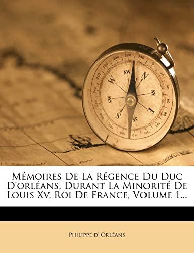 9781278784526: Mémoires De La Régence Du Duc D'orléans, Durant La Minorité De Louis Xv, Roi De France, Volume 1... (French Edition)