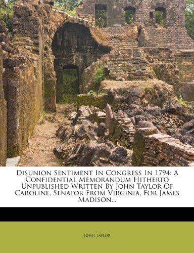9781278915586: Disunion Sentiment In Congress In 1794: A Confidential Memorandum Hitherto Unpublished Written By John Taylor Of Caroline, Senator From Virginia, For James Madison...