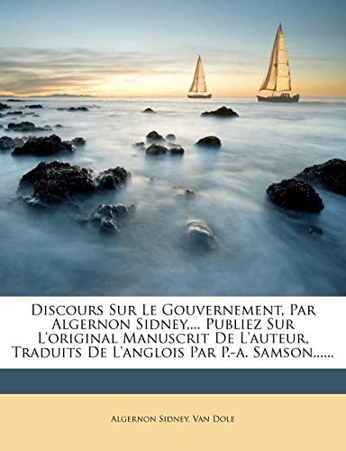 Discours Sur Le Gouvernement, Par Algernon Sidney,... Publiez Sur L'original Manuscrit De L'auteur, Traduits De L'anglois Par P.-a. Samson...... (French Edition) (1278961380) by Algernon Sidney; Van Dole