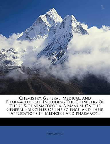 9781278972688: Chemistry, General, Medical, And Pharmaceutical: Including The Chemistry Of The U. S. Pharmacopoeia. A Manual On The General Principles Of The ... Applications In Medicine And Pharmacy...