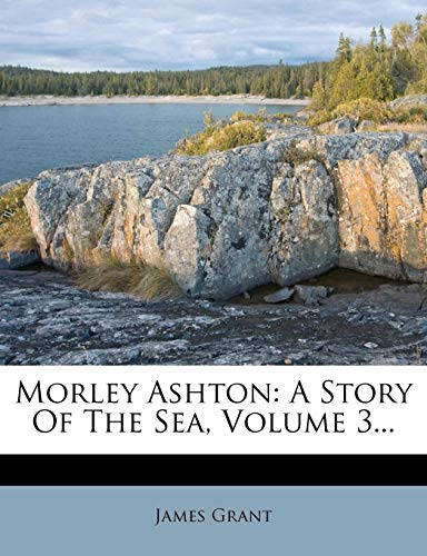 Morley Ashton: A Story Of The Sea, Volume 3... (1279125608) by James Grant
