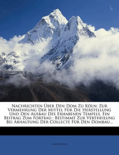 9781279274941: Nachrichten Ber Den Dom Zu K Ln: Zur Vermehrung Der Mittel Fur Die Herstellung Und Den Ausbau Des Erhabenen Tempels. Ein Beitrag Zum Fortbau: Bestimmt (German Edition)