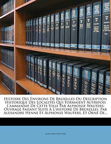 9781279308639: Histoire Des Environs De Bruxelles Ou Description Historique Des Localités Qui Formaient Autrefois L'ammannie De Cette Ville Par Alphonse Wauters: ... Wauters, Et Orné De... (French Edition)