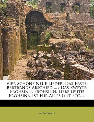 9781279381465: Vier Schöne Neue Lieder: Das Erste: Bertrands Abschied ... : Das Zweyte: Frohsinn, Frohsinn, Liebe Leute! Frohsinn Ist Für Alles Gut Etc. ... (German Edition)