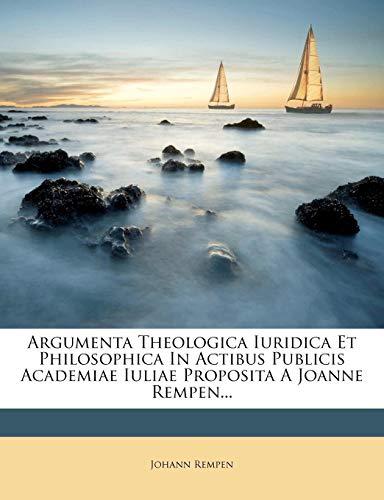 9781279479100: Argumenta Theologica Iuridica Et Philosophica In Actibus Publicis Academiae Iuliae Proposita A Joanne Rempen...