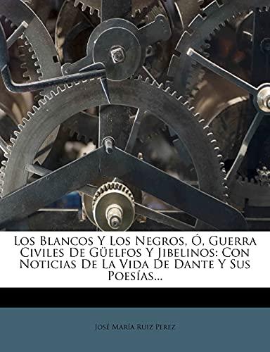 9781279672525: Los Blancos Y Los Negros, Ó, Guerra Civiles De Güelfos Y Jibelinos: Con Noticias De La Vida De Dante Y Sus Poesías... (Spanish Edition)