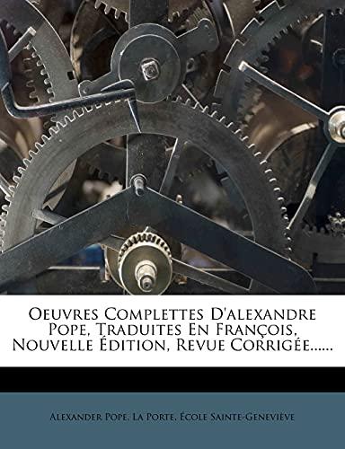 Oeuvres Complettes D'Alexandre Pope, Traduites En Fran OIS, Nouvelle Dition, Revue Corrig E...... (French Edition) (1279869364) by Alexander Pope; La Porte; Ecole Sainte-Genevieve