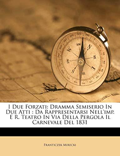 9781286514733: I Due Forzati: Dramma Semiserio In Due Atti : Da Rappresentarsi Nell'imp. E R. Teatro In Via Della Pergola Il Carnevale Del 1831 (Italian Edition)