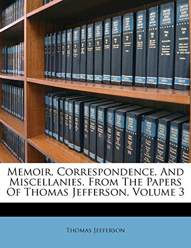 9781286746943: Memoir, Correspondence, And Miscellanies, From The Papers Of Thomas Jefferson, Volume 3