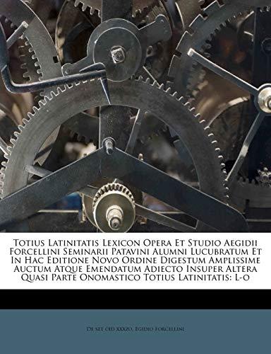 9781286804452: Totius Latinitatis Lexicon Opera Et Studio Aegidii Forcellini Seminarii Patavini Alumni Lucubratum Et In Hac Editione Novo Ordine Digestum Amplissime ... Totius Latinitatis: L-o (Latin Edition)