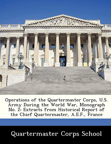 9781286867730: Operations of the Quartermaster Corps, U.S. Army During the World War, Monograph No. 2: Extracts from Historical Report of the Chief Quartermaster, A.E.F., France