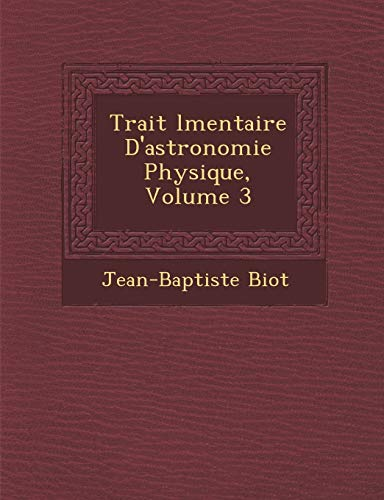 Trait L Mentaire D'Astronomie Physique, Volume 3: Jean-Baptiste Biot