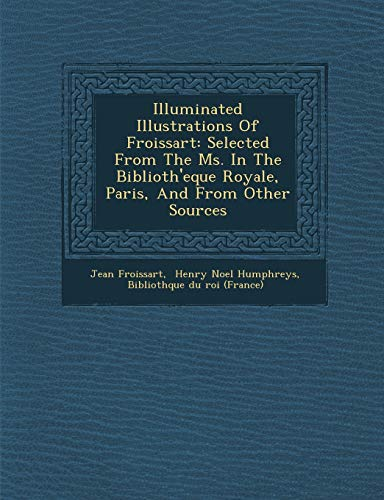 9781286890981: Illuminated Illustrations Of Froissart: Selected From The Ms. In The Biblioth'eque Royale, Paris, And From Other Sources
