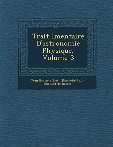 Trait L Mentaire D'Astronomie Physique, Volume 3: Jean Baptiste Biot
